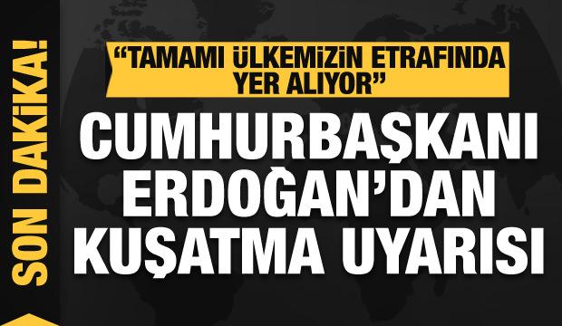 Cumhurbaşkanı Erdoğan'dan kuşatma uyarısı: Tamamı ülkemizin etrafında yer alıyor