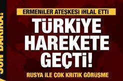 Ermeniler ateşkesi ihlal etti! Türkiye harekete geçti! Rusya ile son dakika görüşmesi